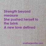 Strength beyond measure She pushed herself past the brink A new love defined