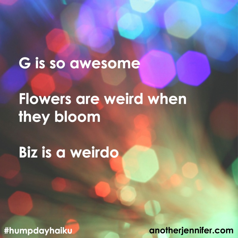 G is so awesome Flowers are weird when they bloom Biz is a weirdo
