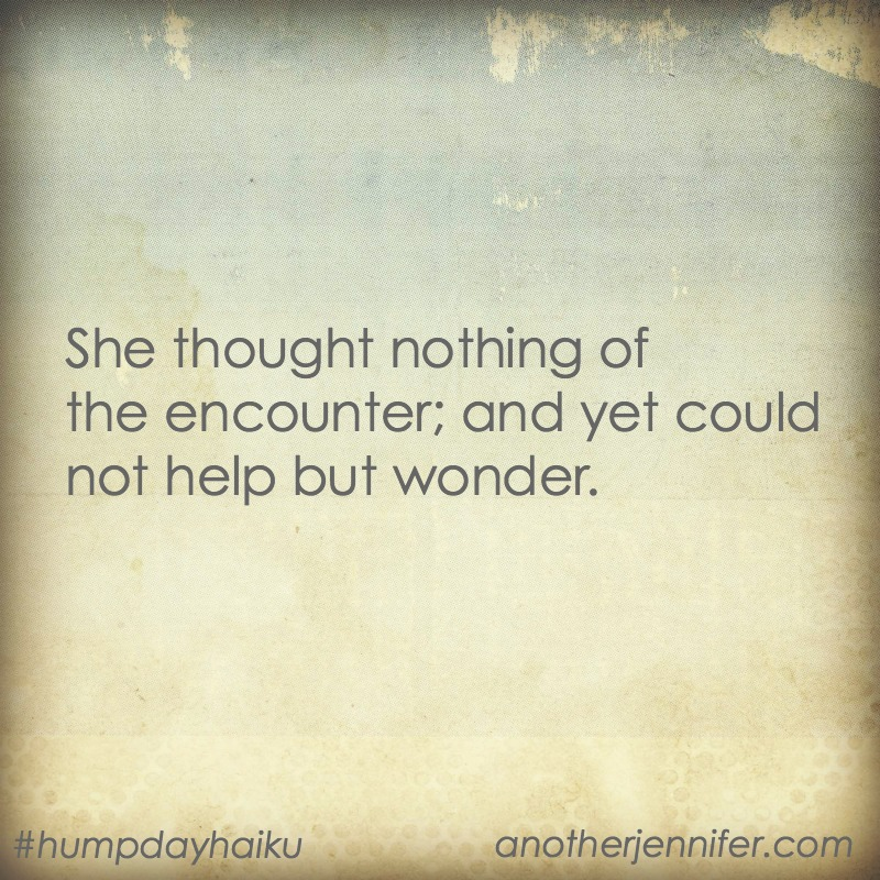 She thought nothing of the encounter; and yet could not help but wonder. #humpdayhaiku