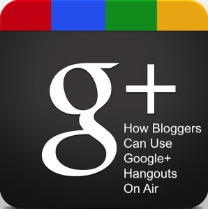 How Bloggers Can Use Google+ Hangouts On Air
