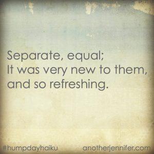 Hump Day Haiku: Separate, Equal